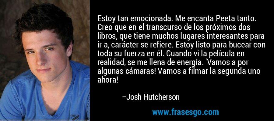 Estoy tan emocionada. Me encanta Peeta tanto. Creo que en el transcurso de los próximos dos libros, que tiene muchos lugares interesantes para ir a, carácter se refiere. Estoy listo para bucear con toda su fuerza en él. Cuando vi la película en realidad, se me llena de energía. 'Vamos a por algunas cámaras! Vamos a filmar la segunda uno ahora! – Josh Hutcherson