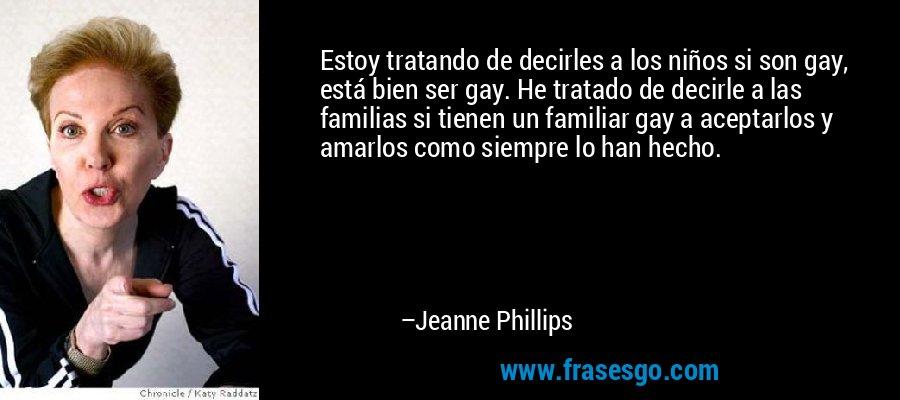 Estoy tratando de decirles a los niños si son gay, está bien ser gay. He tratado de decirle a las familias si tienen un familiar gay a aceptarlos y amarlos como siempre lo han hecho. – Jeanne Phillips