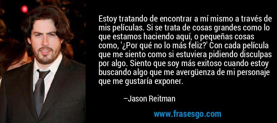 Estoy tratando de encontrar a mí mismo a través de mis películas. Si se trata de cosas grandes como lo que estamos haciendo aquí, o pequeñas cosas como, '¿Por qué no lo más feliz?' Con cada película que me siento como si estuviera pidiendo disculpas por algo. Siento que soy más exitoso cuando estoy buscando algo que me avergüenza de mi personaje que me gustaría exponer. – Jason Reitman