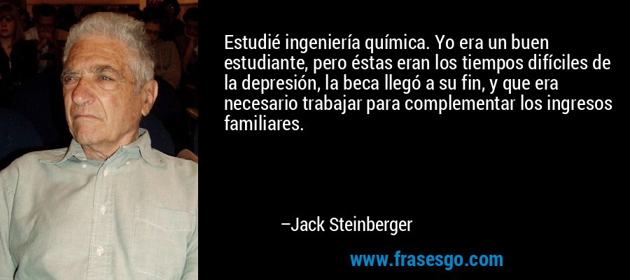 Estudié ingeniería química. Yo era un buen estudiante, pero éstas eran los tiempos difíciles de la depresión, la beca llegó a su fin, y que era necesario trabajar para complementar los ingresos familiares. – Jack Steinberger