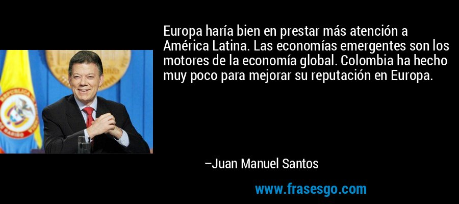 Europa haría bien en prestar más atención a América Latina. Las economías emergentes son los motores de la economía global. Colombia ha hecho muy poco para mejorar su reputación en Europa. – Juan Manuel Santos