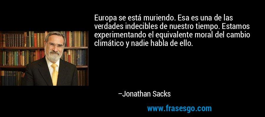 Europa se está muriendo. Esa es una de las verdades indecibles de nuestro tiempo. Estamos experimentando el equivalente moral del cambio climático y nadie habla de ello. – Jonathan Sacks