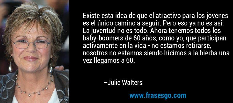 Existe esta idea de que el atractivo para los jóvenes es el único camino a seguir. Pero eso ya no es así. La juventud no es todo. Ahora tenemos todos los baby-boomers de 60 años, como yo, que participan activamente en la vida - no estamos retirarse, nosotros no estamos siendo hicimos a la hierba una vez llegamos a 60. – Julie Walters