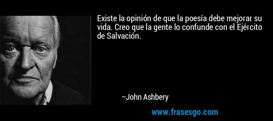 Existe la opinión de que la poesía debe mejorar su vida. Creo que la gente lo confunde con el Ejército de Salvación. – John Ashbery