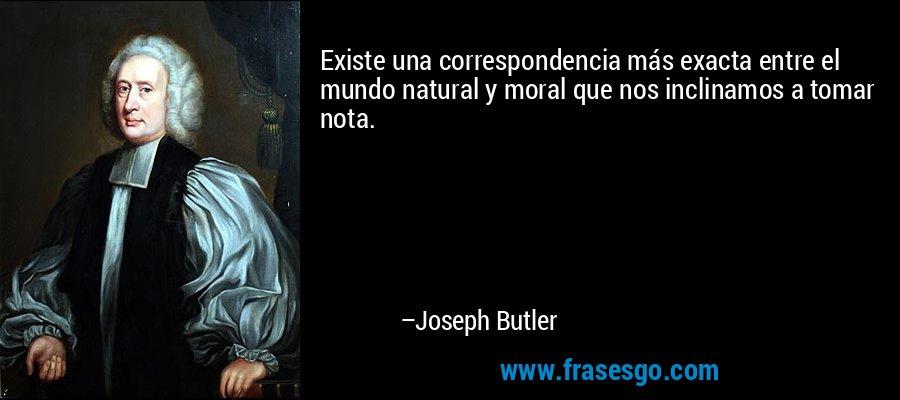 Existe una correspondencia más exacta entre el mundo natural y moral que nos inclinamos a tomar nota. – Joseph Butler