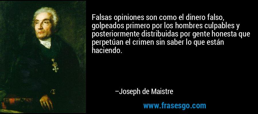 Falsas opiniones son como el dinero falso, golpeados primero por los hombres culpables y posteriormente distribuidas por gente honesta que perpetúan el crimen sin saber lo que están haciendo. – Joseph de Maistre
