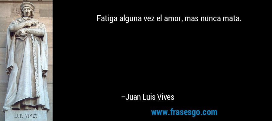 Fatiga alguna vez el amor, mas nunca mata. – Juan Luis Vives