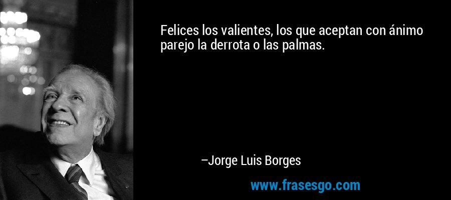 Felices los valientes, los que aceptan con ánimo parejo la derrota o las palmas. – Jorge Luis Borges