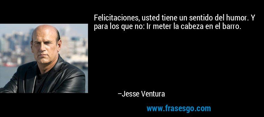 Felicitaciones, usted tiene un sentido del humor. Y para los que no: Ir meter la cabeza en el barro. – Jesse Ventura