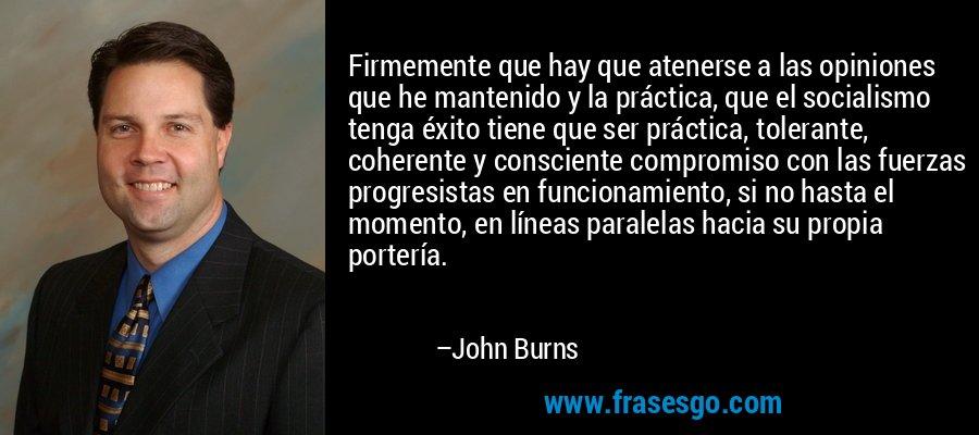 Firmemente que hay que atenerse a las opiniones que he mantenido y la práctica, que el socialismo tenga éxito tiene que ser práctica, tolerante, coherente y consciente compromiso con las fuerzas progresistas en funcionamiento, si no hasta el momento, en líneas paralelas hacia su propia portería. – John Burns