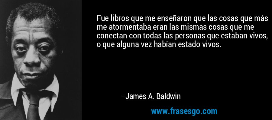 Fue libros que me enseñaron que las cosas que más me atormentaba eran las mismas cosas que me conectan con todas las personas que estaban vivos, o que alguna vez habían estado vivos. – James A. Baldwin