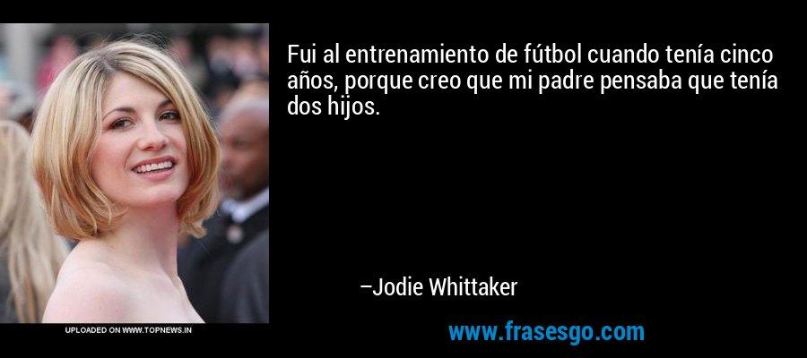 Fui al entrenamiento de fútbol cuando tenía cinco años, porque creo que mi padre pensaba que tenía dos hijos. – Jodie Whittaker
