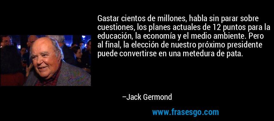 Gastar cientos de millones, habla sin parar sobre cuestiones, los planes actuales de 12 puntos para la educación, la economía y el medio ambiente. Pero al final, la elección de nuestro próximo presidente puede convertirse en una metedura de pata. – Jack Germond
