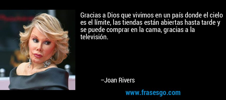 Gracias a Dios que vivimos en un país donde el cielo es el límite, las tiendas están abiertas hasta tarde y se puede comprar en la cama, gracias a la televisión. – Joan Rivers