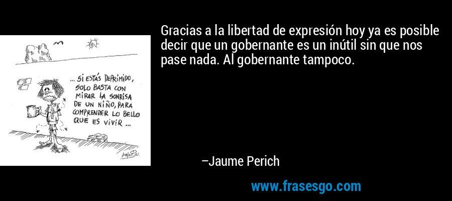 Gracias a la libertad de expresión hoy ya es posible decir que un gobernante es un inútil sin que nos pase nada. Al gobernante tampoco. – Jaume Perich