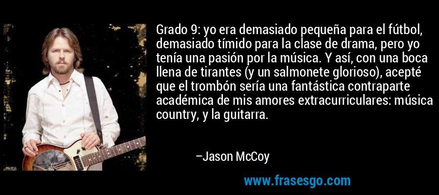 Grado 9: yo era demasiado pequeña para el fútbol, demasiado tímido para la clase de drama, pero yo tenía una pasión por la música. Y así, con una boca llena de tirantes (y un salmonete glorioso), acepté que el trombón sería una fantástica contraparte académica de mis amores extracurriculares: música country, y la guitarra. – Jason McCoy