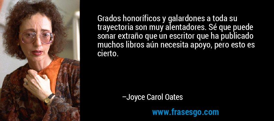 Grados honoríficos y galardones a toda su trayectoria son muy alentadores. Sé que puede sonar extraño que un escritor que ha publicado muchos libros aún necesita apoyo, pero esto es cierto. – Joyce Carol Oates