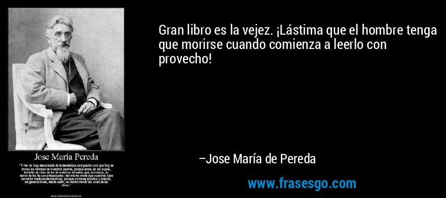 Gran libro es la vejez. ¡Lástima que el hombre tenga que morirse cuando comienza a leerlo con provecho! – Jose María de Pereda