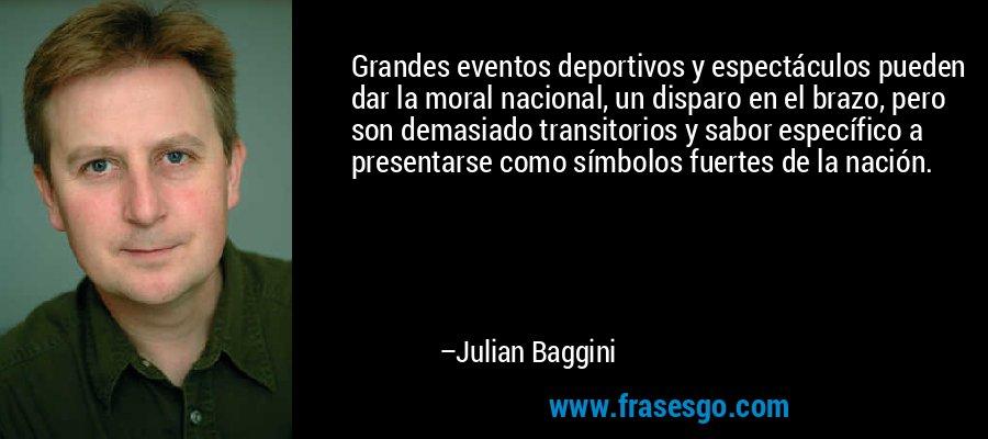 Grandes eventos deportivos y espectáculos pueden dar la moral nacional, un disparo en el brazo, pero son demasiado transitorios y sabor específico a presentarse como símbolos fuertes de la nación. – Julian Baggini