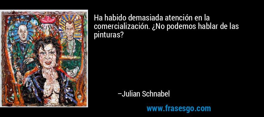Ha habido demasiada atención en la comercialización. ¿No podemos hablar de las pinturas? – Julian Schnabel