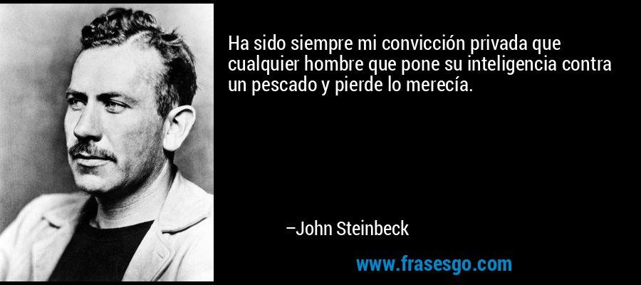 Ha sido siempre mi convicción privada que cualquier hombre que pone su inteligencia contra un pescado y pierde lo merecía. – John Steinbeck