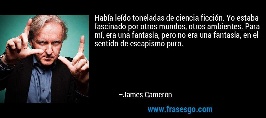 Había leído toneladas de ciencia ficción. Yo estaba fascinado por otros mundos, otros ambientes. Para mí, era una fantasía, pero no era una fantasía, en el sentido de escapismo puro. – James Cameron