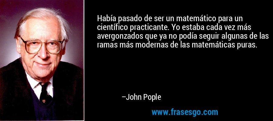 Había pasado de ser un matemático para un científico practicante. Yo estaba cada vez más avergonzados que ya no podía seguir algunas de las ramas más modernas de las matemáticas puras. – John Pople