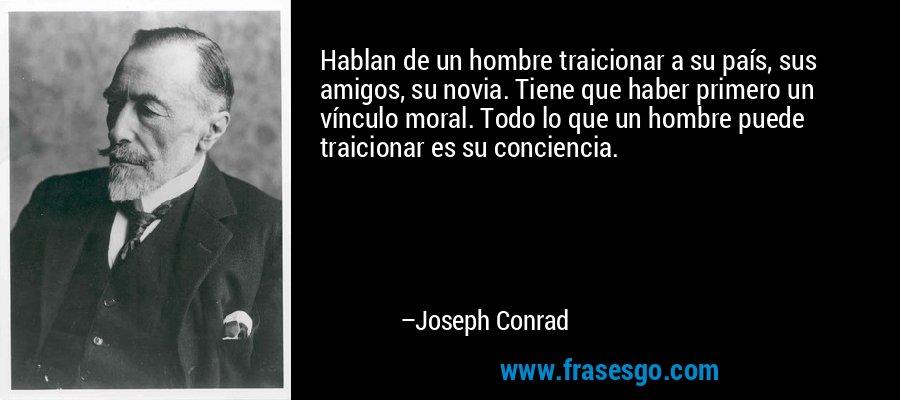 Hablan de un hombre traicionar a su país, sus amigos, su novia. Tiene que haber primero un vínculo moral. Todo lo que un hombre puede traicionar es su conciencia. – Joseph Conrad