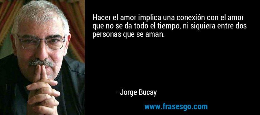 Hacer el amor implica una conexión con el amor que no se da todo el tiempo, ni siquiera entre dos personas que se aman. – Jorge Bucay