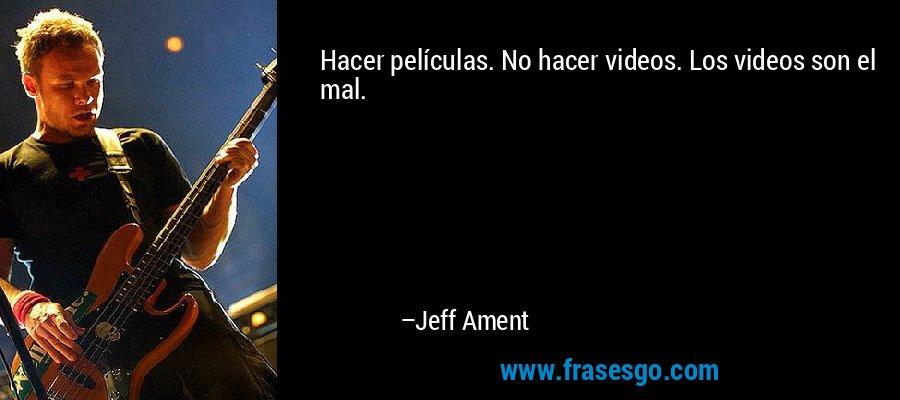 Hacer películas. No hacer videos. Los videos son el mal. – Jeff Ament