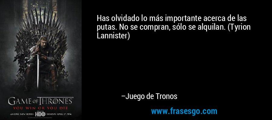 Has olvidado lo más importante acerca de las putas. No se compran, sólo se alquilan. (Tyrion Lannister) – Juego de Tronos