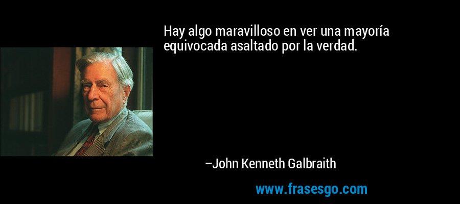 Hay algo maravilloso en ver una mayoría equivocada asaltado por la verdad. – John Kenneth Galbraith