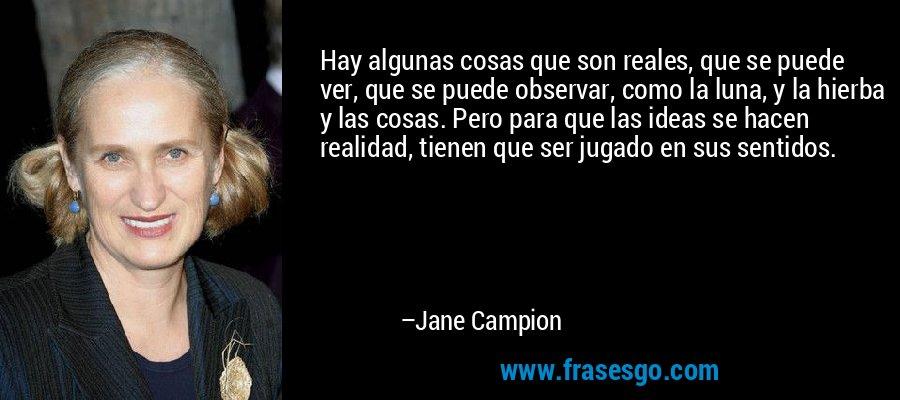 Hay algunas cosas que son reales, que se puede ver, que se puede observar, como la luna, y la hierba y las cosas. Pero para que las ideas se hacen realidad, tienen que ser jugado en sus sentidos. – Jane Campion