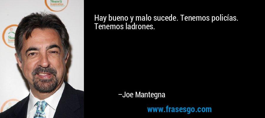 Hay bueno y malo sucede. Tenemos policías. Tenemos ladrones. – Joe Mantegna