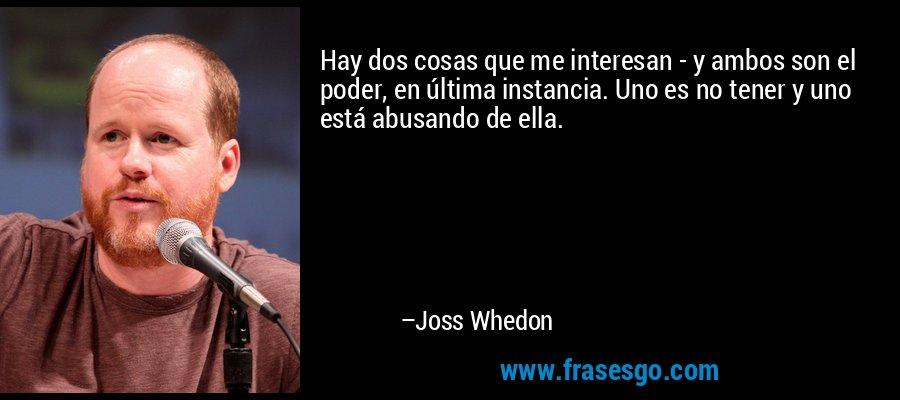 Hay dos cosas que me interesan - y ambos son el poder, en última instancia. Uno es no tener y uno está abusando de ella. – Joss Whedon