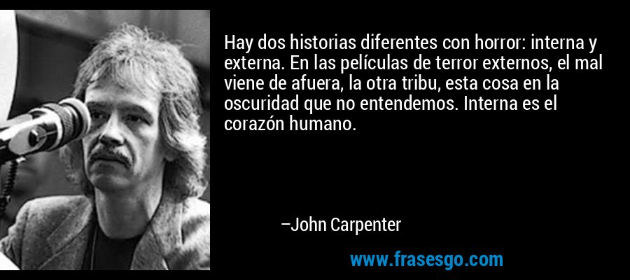 Hay dos historias diferentes con horror: interna y externa. En las películas de terror externos, el mal viene de afuera, la otra tribu, esta cosa en la oscuridad que no entendemos. Interna es el corazón humano. – John Carpenter