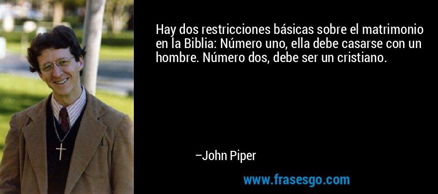 Hay dos restricciones básicas sobre el matrimonio en la Biblia: Número uno, ella debe casarse con un hombre. Número dos, debe ser un cristiano. – John Piper