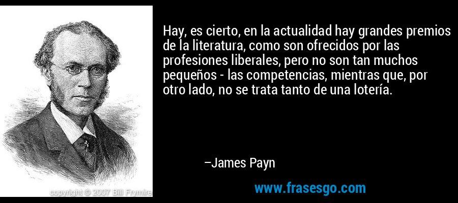 Hay, es cierto, en la actualidad hay grandes premios de la literatura, como son ofrecidos por las profesiones liberales, pero no son tan muchos pequeños - las competencias, mientras que, por otro lado, no se trata tanto de una lotería. – James Payn
