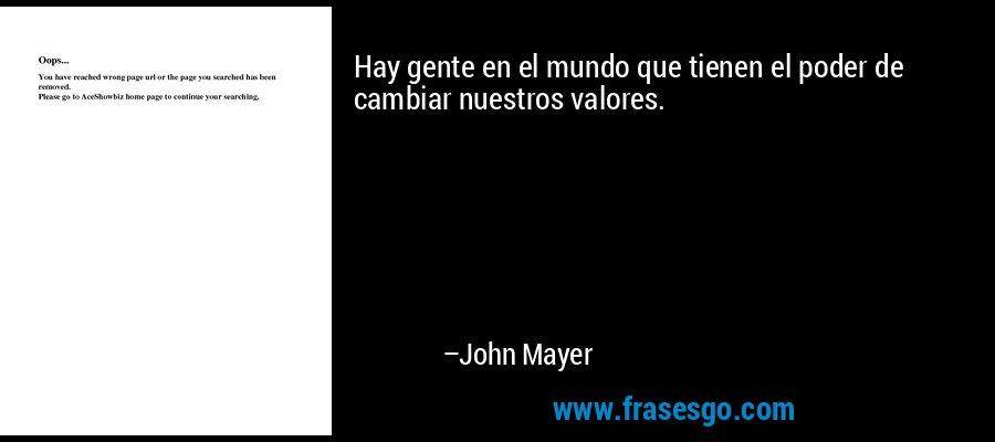 Hay gente en el mundo que tienen el poder de cambiar nuestros valores. – John Mayer
