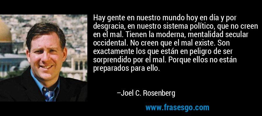 Hay gente en nuestro mundo hoy en día y por desgracia, en nuestro sistema político, que no creen en el mal. Tienen la moderna, mentalidad secular occidental. No creen que el mal existe. Son exactamente los que están en peligro de ser sorprendido por el mal. Porque ellos no están preparados para ello. – Joel C. Rosenberg