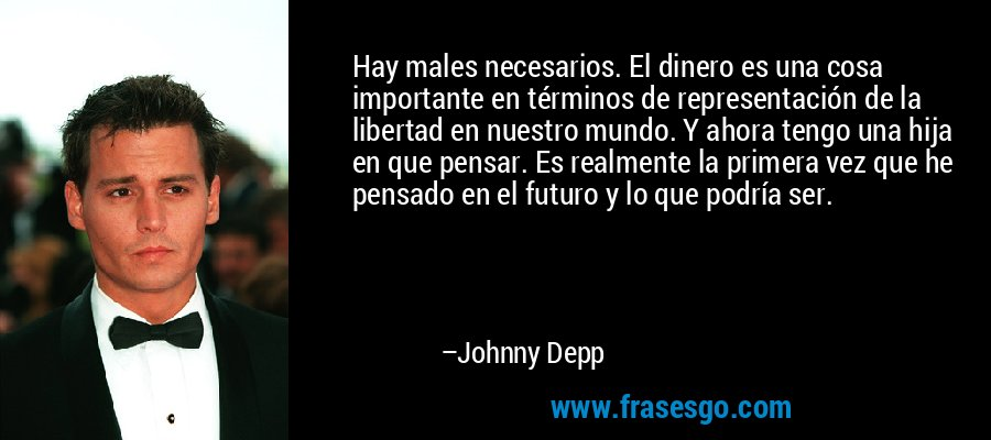 Hay males necesarios. El dinero es una cosa importante en términos de representación de la libertad en nuestro mundo. Y ahora tengo una hija en que pensar. Es realmente la primera vez que he pensado en el futuro y lo que podría ser. – Johnny Depp