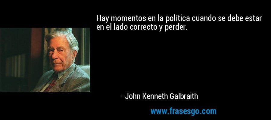Hay momentos en la política cuando se debe estar en el lado correcto y perder. – John Kenneth Galbraith