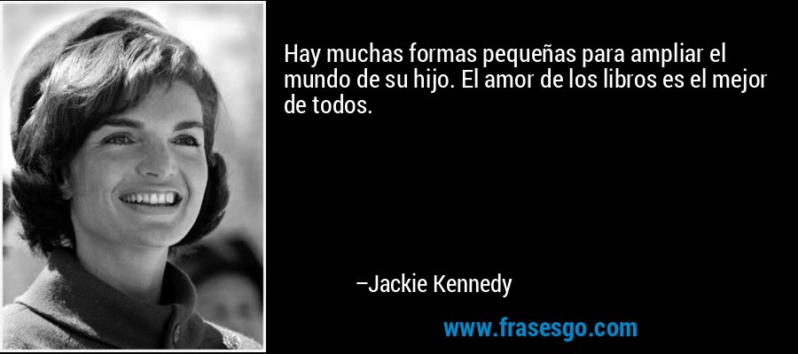 Hay muchas formas pequeñas para ampliar el mundo de su hijo. El amor de los libros es el mejor de todos. – Jackie Kennedy