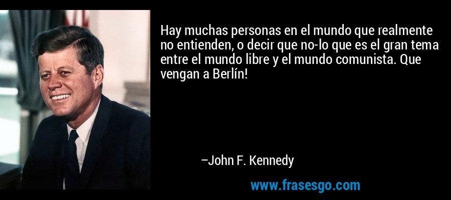 Hay muchas personas en el mundo que realmente no entienden, o decir que no-lo que es el gran tema entre el mundo libre y el mundo comunista. Que vengan a Berlín! – John F. Kennedy