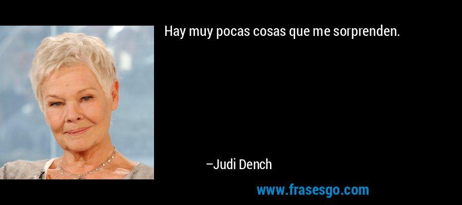Hay muy pocas cosas que me sorprenden. – Judi Dench