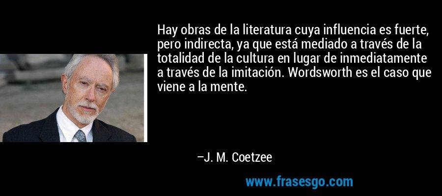Hay obras de la literatura cuya influencia es fuerte, pero indirecta, ya que está mediado a través de la totalidad de la cultura en lugar de inmediatamente a través de la imitación. Wordsworth es el caso que viene a la mente. – J. M. Coetzee