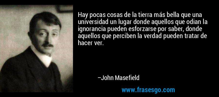 Hay pocas cosas de la tierra más bella que una universidad un lugar donde aquellos que odian la ignorancia pueden esforzarse por saber, donde aquellos que perciben la verdad pueden tratar de hacer ver. – John Masefield