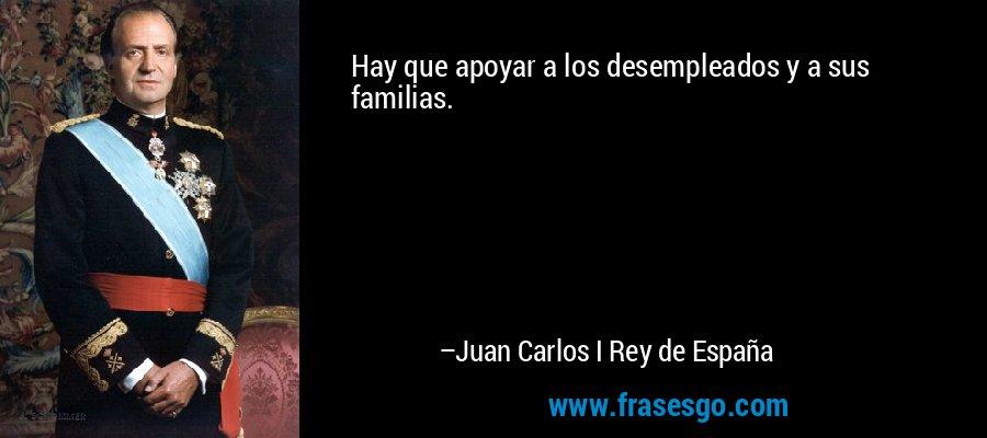 Hay que apoyar a los desempleados y a sus familias. – Juan Carlos I Rey de España
