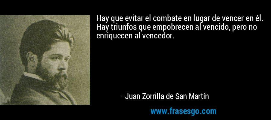 Hay que evitar el combate en lugar de vencer en él. Hay triunfos que empobrecen al vencido, pero no enriquecen al vencedor. – Juan Zorrilla de San Martín