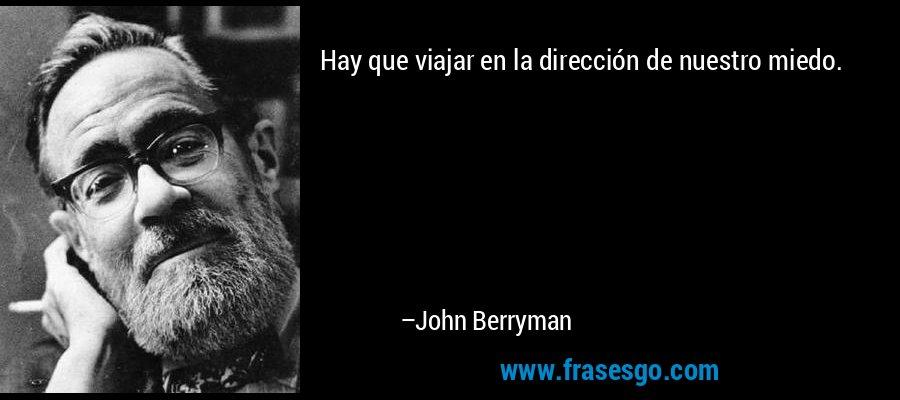 Hay que viajar en la dirección de nuestro miedo. – John Berryman